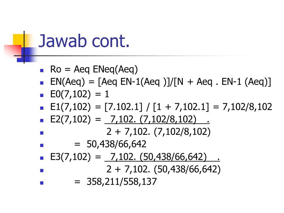 Jawab cont. Ro = Aeq ENeq(Aeq) EN(Aeq) = [Aeq EN-1(Aeq )]/[N + Aeq. EN-1 (Aeq)] E0(7,102) = 1 E1(7,102) = [7.102.1] / [1 + 7,102.1] = 7,102/8,102 E2(7