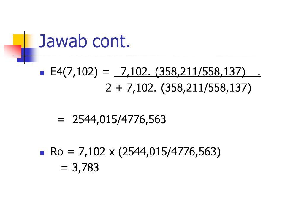 Jawab cont. E4(7,102) = 7,102. (358,211/558,137). 2 + 7,102. (358,211/558,137) = 2544,015/4776,563 Ro = 7,102 x (2544,015/4776,563) = 3,783