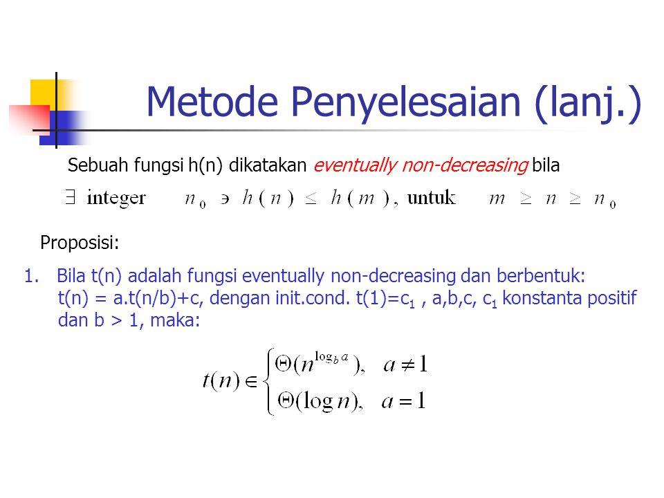 Metode Penyelesaian (lanj.) Proposisi: 1.Bila t(n) adalah fungsi eventually non-decreasing dan berbentuk: t(n) = a.t(n/b)+c, dengan init.cond. t(1)=c