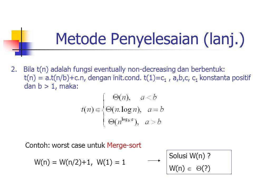 Metode Penyelesaian (lanj.) 2. Bila t(n) adalah fungsi eventually non-decreasing dan berbentuk: t(n) = a.t(n/b)+c.n, dengan init.cond. t(1)=c 1, a,b,c