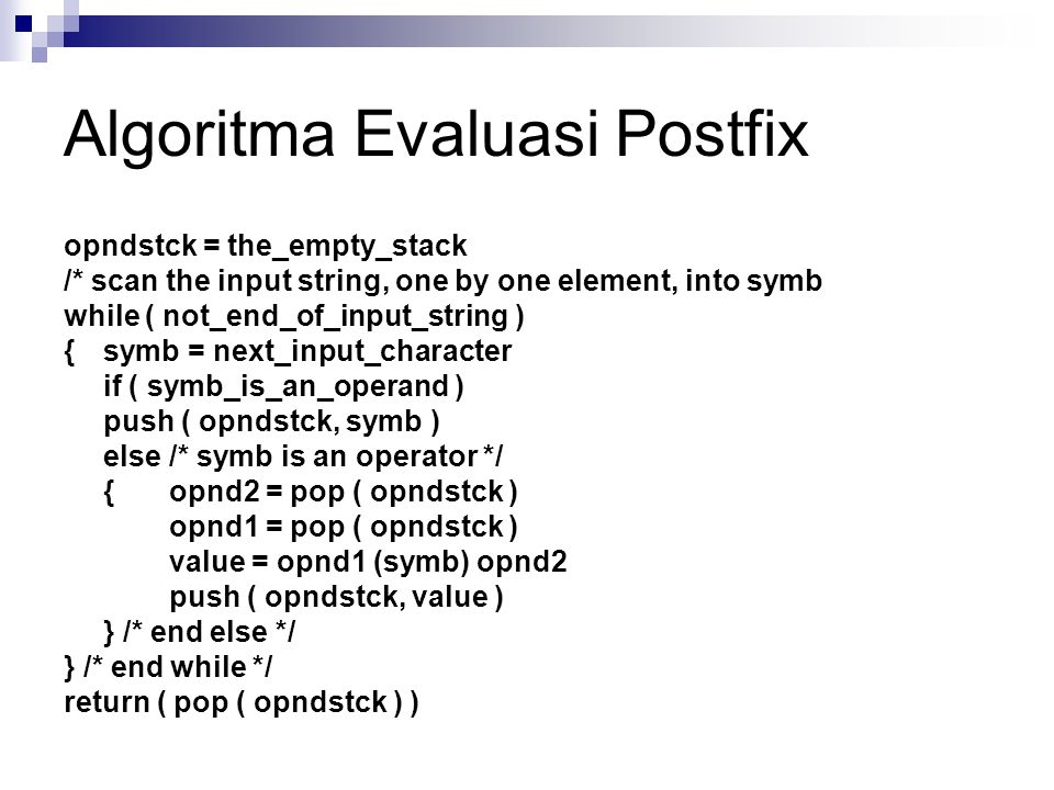 Algoritma Evaluasi Postfix opndstck = the_empty_stack /* scan the input string, one by one element, into symb while ( not_end_of_input_string ) {symb