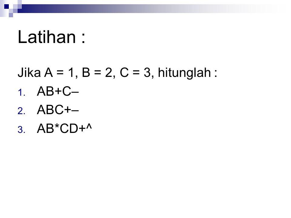 Latihan : Jika A = 1, B = 2, C = 3, hitunglah : 1. AB+C– 2. ABC+– 3. AB*CD+^