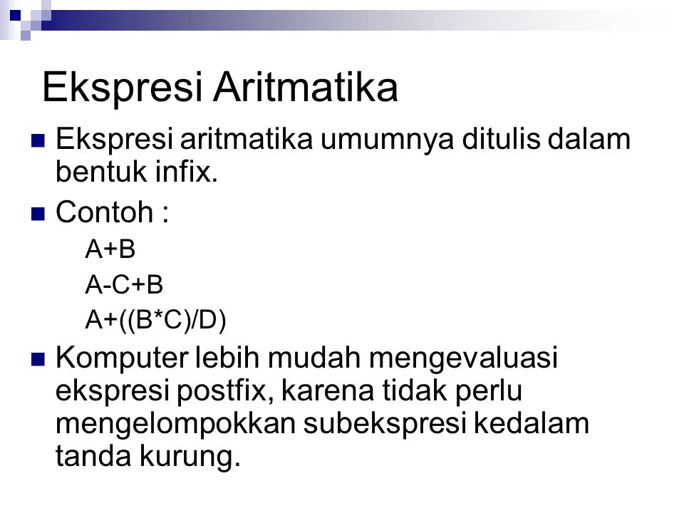 Ekspresi Aritmatika Ekspresi aritmatika umumnya ditulis dalam bentuk infix. Contoh : A+B A-C+B A+((B*C)/D) Komputer lebih mudah mengevaluasi ekspresi