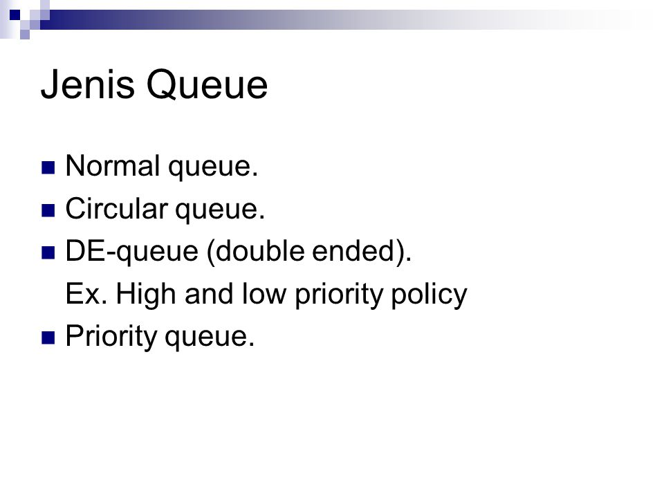 Jenis Queue Normal queue. Circular queue. DE-queue (double ended). Ex. High and low priority policy Priority queue.
