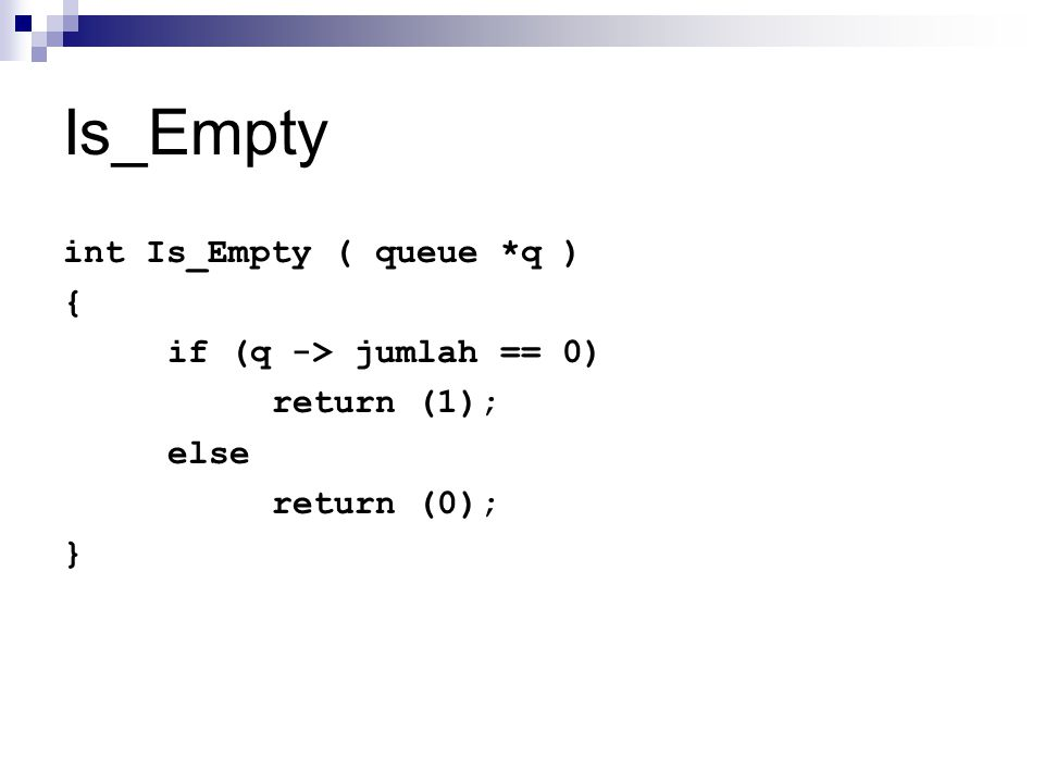 Is_Empty int Is_Empty ( queue *q ) { if (q -> jumlah == 0) return (1); else return (0); }
