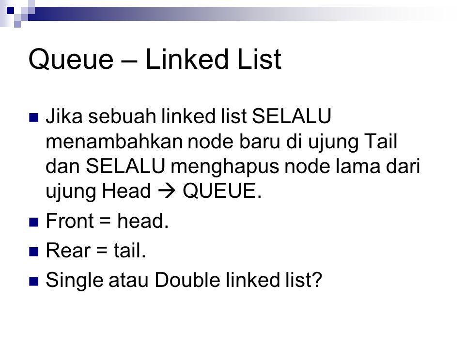 Queue – Linked List Jika sebuah linked list SELALU menambahkan node baru di ujung Tail dan SELALU menghapus node lama dari ujung Head  QUEUE. Front =