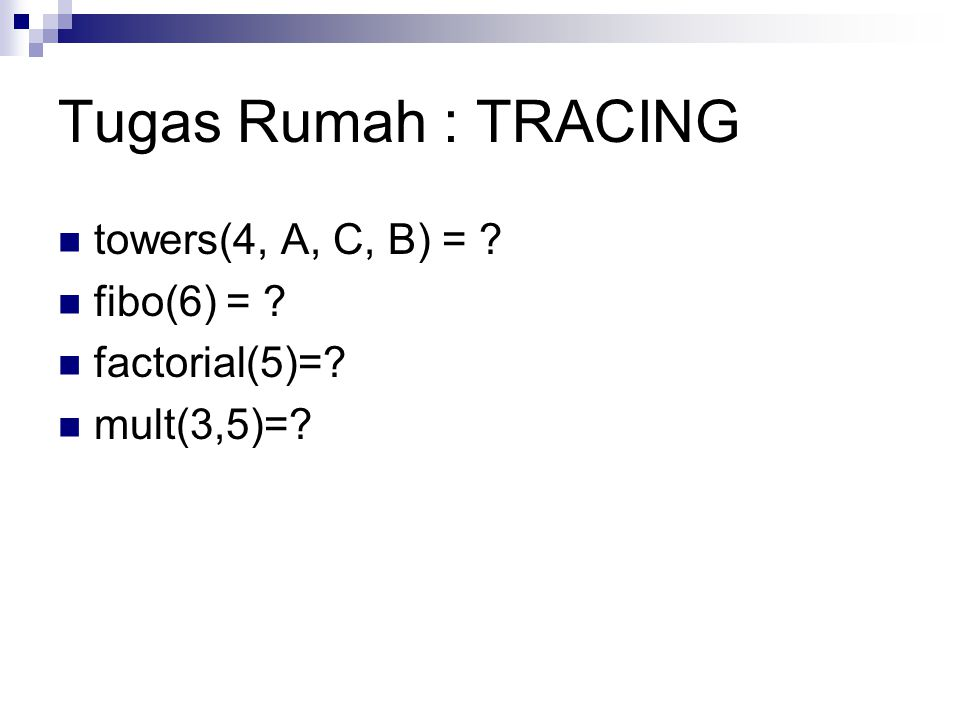 Tugas Rumah : TRACING towers(4, A, C, B) = ? fibo(6) = ? factorial(5)=? mult(3,5)=?
