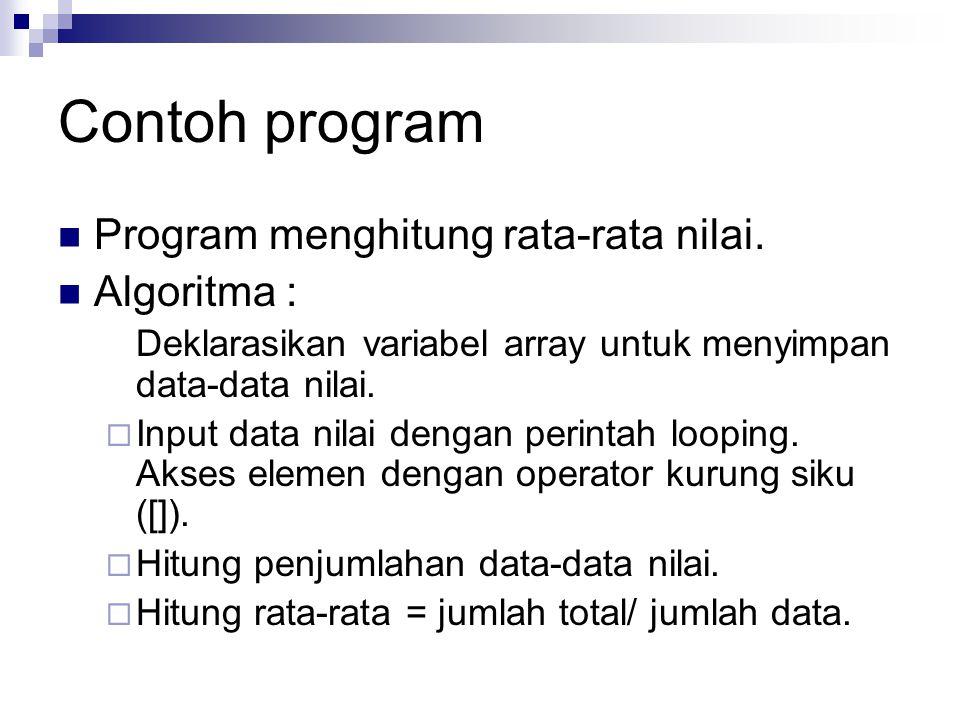 Contoh program Program menghitung rata-rata nilai. Algoritma : Deklarasikan variabel array untuk menyimpan data-data nilai.  Input data nilai dengan