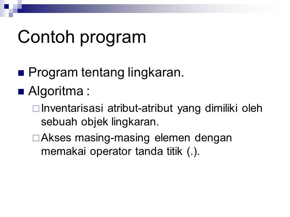 Contoh program Program tentang lingkaran. Algoritma :  Inventarisasi atribut-atribut yang dimiliki oleh sebuah objek lingkaran.  Akses masing-masing