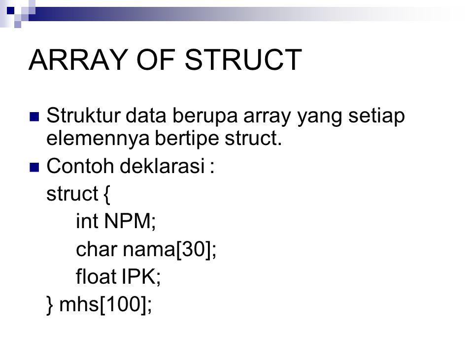 ARRAY OF STRUCT Struktur data berupa array yang setiap elemennya bertipe struct. Contoh deklarasi : struct { int NPM; char nama[30]; float IPK; } mhs[