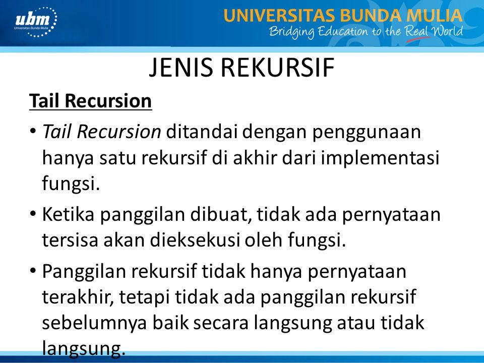 JENIS REKURSIF Tail Recursion Tail Recursion ditandai dengan penggunaan hanya satu rekursif di akhir dari implementasi fungsi. Ketika panggilan dibuat