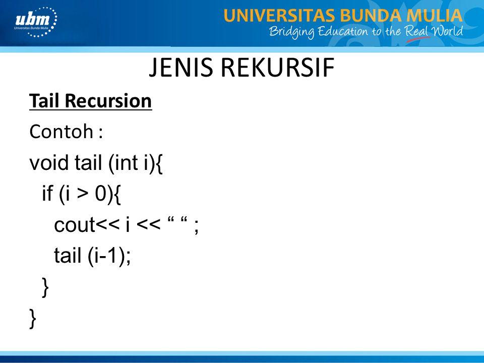 "JENIS REKURSIF Tail Recursion Contoh : void tail (int i){ if (i > 0){ cout<< i << "" "" ; tail (i-1); }"