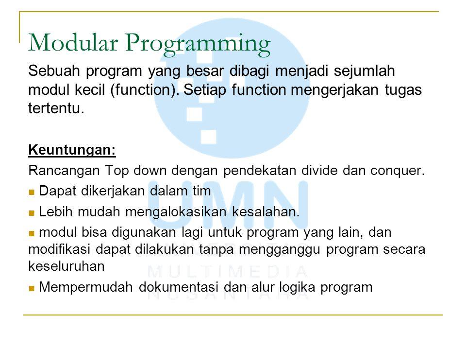 Modular Programming Sebuah program yang besar dibagi menjadi sejumlah modul kecil (function). Setiap function mengerjakan tugas tertentu. Keuntungan: