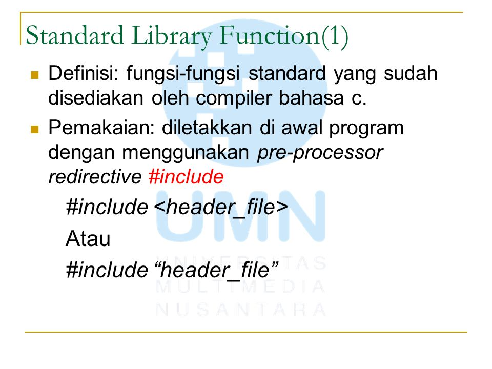 Standard Library Function(2) Contoh #include int main() { int number; printf( Type in a number \n ); scanf( %d , &number); printf( The number you typed was %d\n , number); } Function printf(), scanf() diatas sudah didefinisikan didalam standard library function stdio.h yang sudah kita definisikan di atas program dengan menggunakan directive #include.