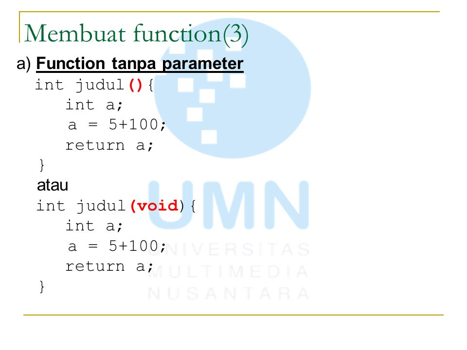 Membuat function(4) b) Function tanpa return value void cetaksebarisbintang(int len) { for(int i=0; i< len; i++) printf( * ); } c) Function lengkap float lebihbesar(float f1, float f2) { if(f1>f2) return f1; return f2; }