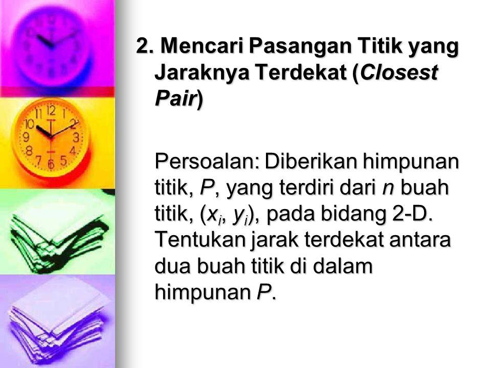 2. Mencari Pasangan Titik yang Jaraknya Terdekat (Closest Pair) Persoalan: Diberikan himpunan titik, P, yang terdiri dari n buah titik, (x i, y i ), p
