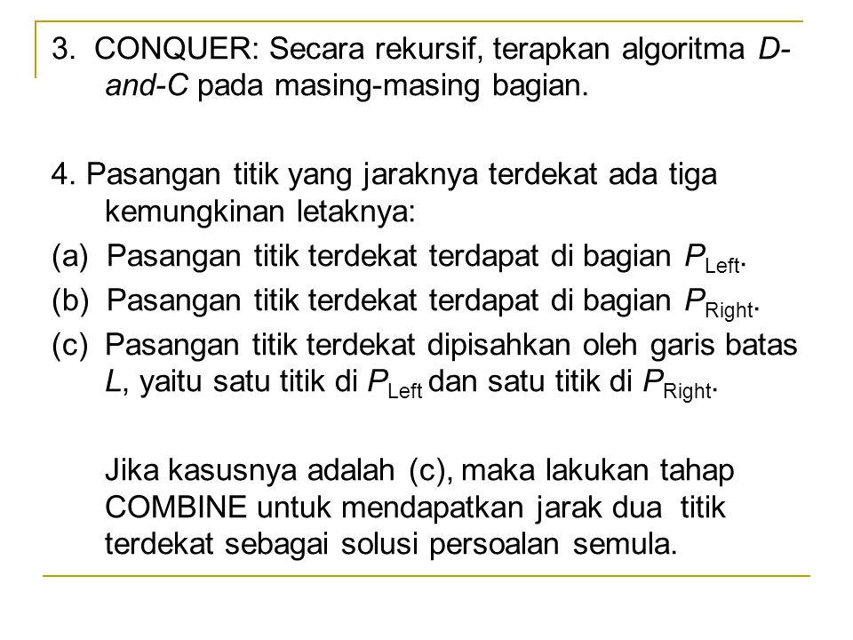 3.CONQUER: Secara rekursif, terapkan algoritma D- and-C pada masing-masing bagian.