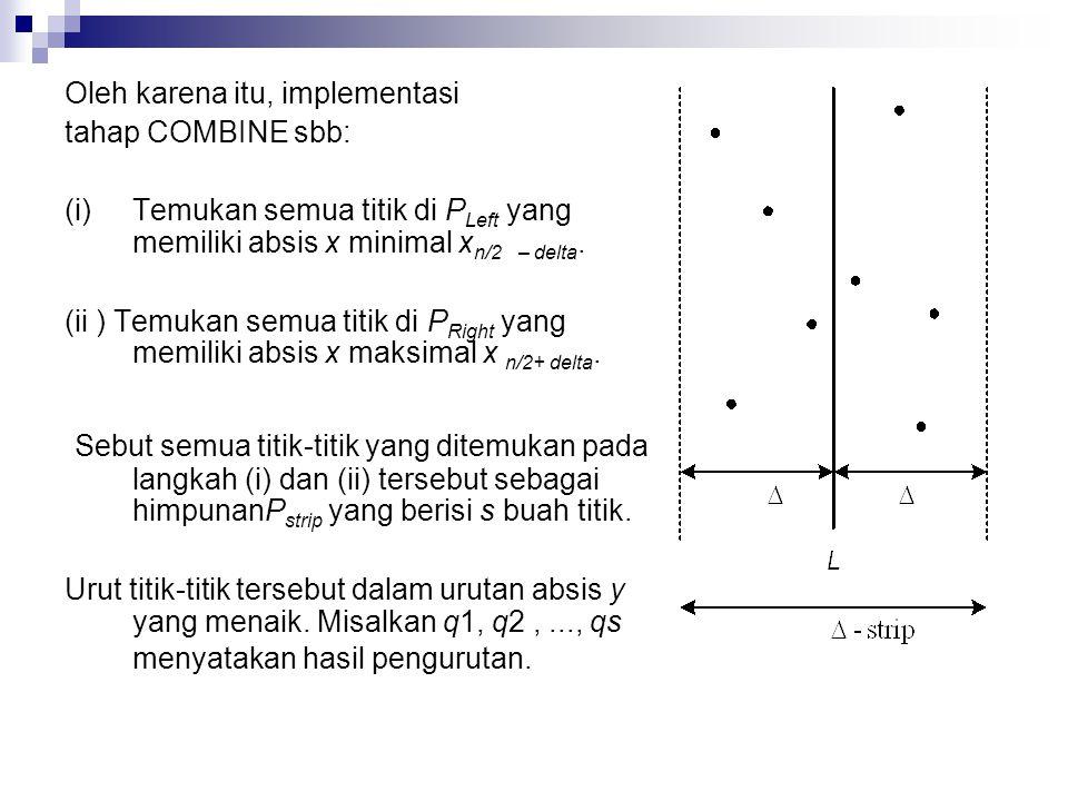 Oleh karena itu, implementasi tahap COMBINE sbb: (i)Temukan semua titik di P Left yang memiliki absis x minimal x n/2 – delta.