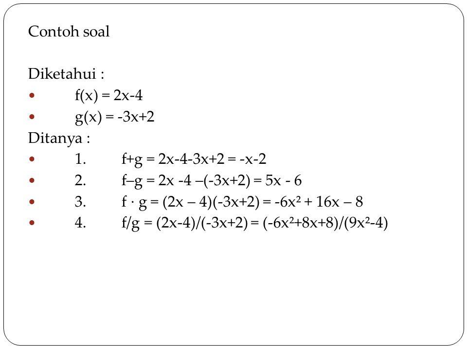 CONTOH ccSOAL cccccccCCCCCCCCCCCCCC Contoh soal Diketahui : f(x) = 2x-4 g(x) = -3x+2 Ditanya : 1.f+g = 2x-4-3x+2 = -x-2 2.f–g = 2x -4 –(-3x+2) = 5x - 6 3.f · g = (2x – 4)(-3x+2) = -6x² + 16x – 8 4.