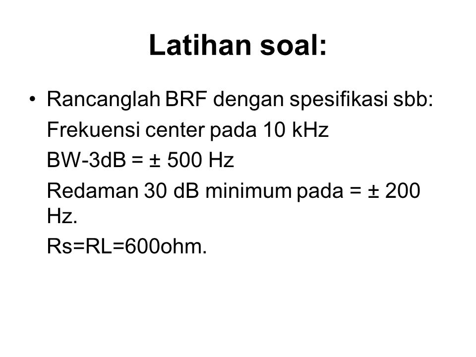 Latihan soal: Rancanglah BRF dengan spesifikasi sbb: Frekuensi center pada 10 kHz BW-3dB = ± 500 Hz Redaman 30 dB minimum pada = ± 200 Hz. Rs=RL=600oh
