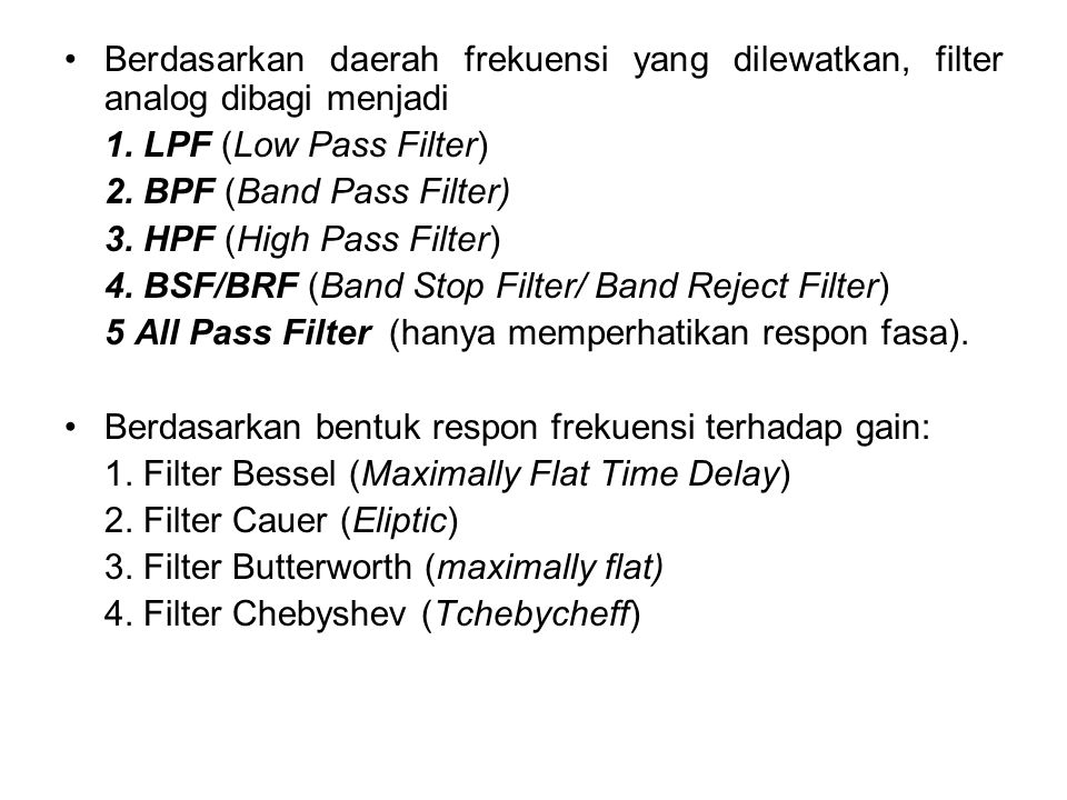 Berdasarkan daerah frekuensi yang dilewatkan, filter analog dibagi menjadi 1. LPF (Low Pass Filter) 2. BPF (Band Pass Filter) 3. HPF (High Pass Filter