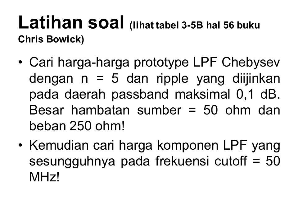 Latihan soal (lihat tabel 3-5B hal 56 buku Chris Bowick) Cari harga-harga prototype LPF Chebysev dengan n = 5 dan ripple yang diijinkan pada daerah pa