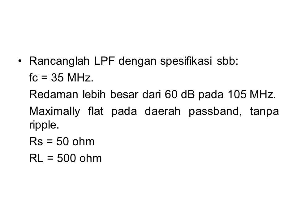 Rancanglah LPF dengan spesifikasi sbb: fc = 35 MHz. Redaman lebih besar dari 60 dB pada 105 MHz. Maximally flat pada daerah passband, tanpa ripple. Rs