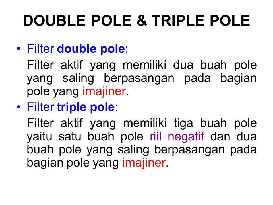 DOUBLE POLE & TRIPLE POLE Filter double pole: Filter aktif yang memiliki dua buah pole yang saling berpasangan pada bagian pole yang imajiner. Filter