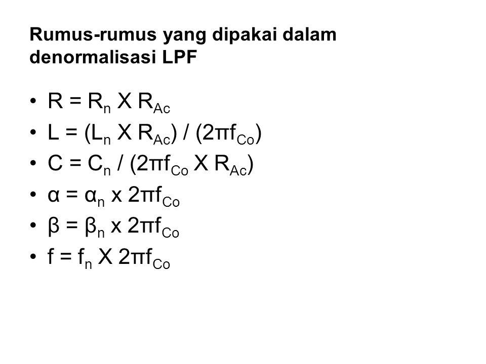 Rumus-rumus yang dipakai dalam denormalisasi LPF R = R n X R Ac L = (L n X R Ac ) / (2πf Co ) C = C n / (2πf Co X R Ac ) α = α n x 2πf Co β = β n x 2π