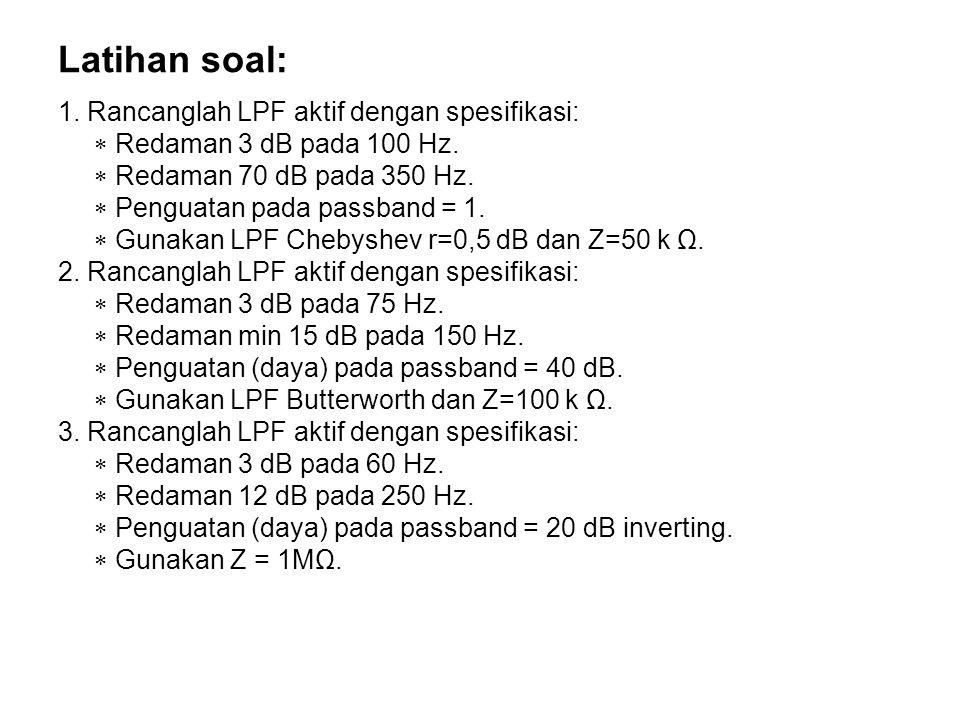 Latihan soal: 1. Rancanglah LPF aktif dengan spesifikasi:  Redaman 3 dB pada 100 Hz.  Redaman 70 dB pada 350 Hz.  Penguatan pada passband = 1.  Gu