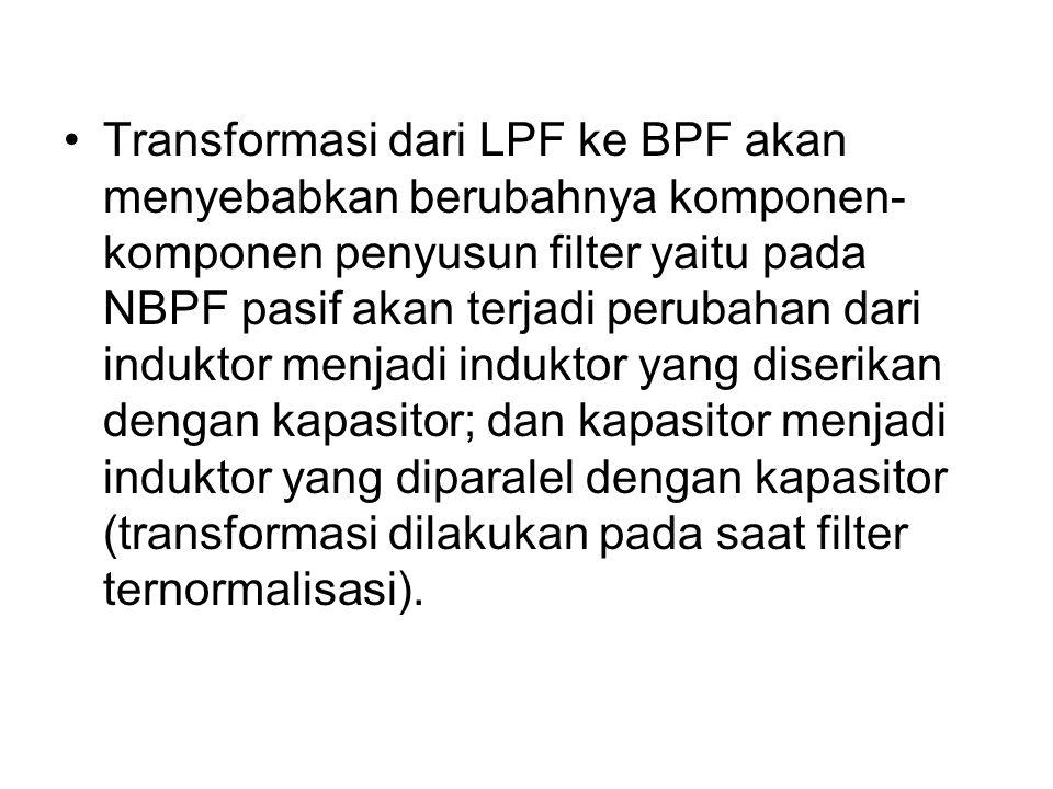 Transformasi dari LPF ke BPF akan menyebabkan berubahnya komponen- komponen penyusun filter yaitu pada NBPF pasif akan terjadi perubahan dari induktor