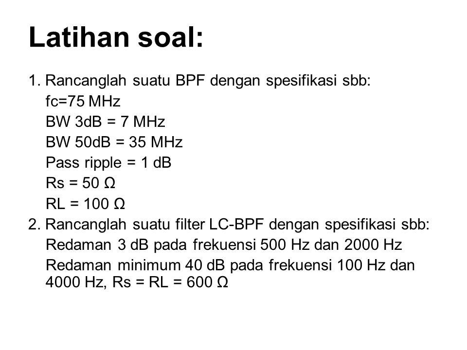 Latihan soal: 1. Rancanglah suatu BPF dengan spesifikasi sbb: fc=75 MHz BW 3dB = 7 MHz BW 50dB = 35 MHz Pass ripple = 1 dB Rs = 50 Ω RL = 100 Ω 2. Ran
