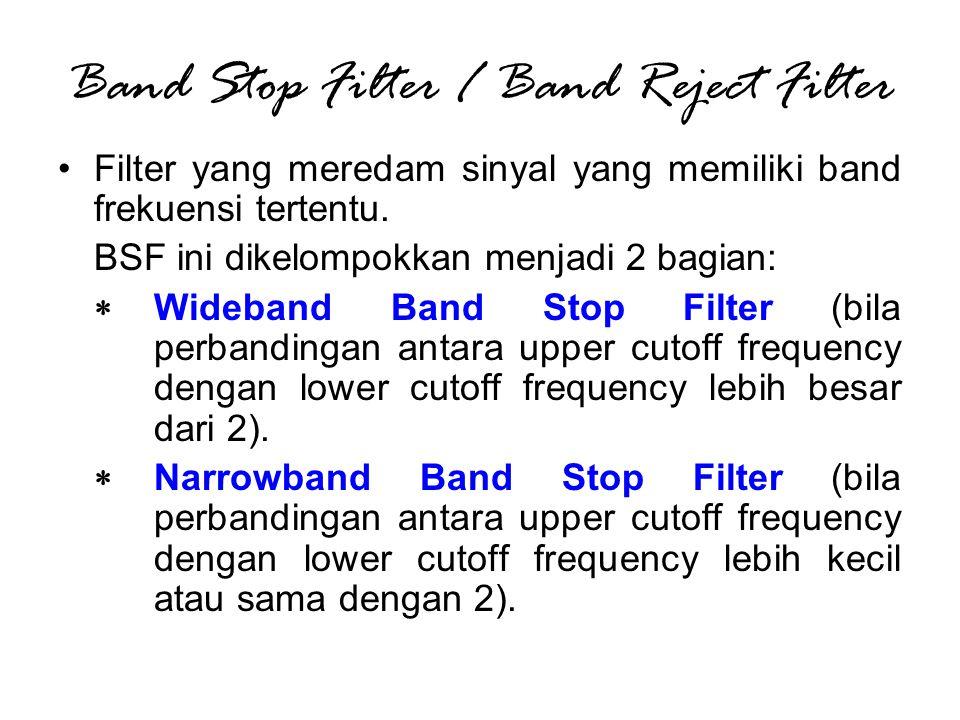 Band Stop Filter / Band Reject Filter Filter yang meredam sinyal yang memiliki band frekuensi tertentu. BSF ini dikelompokkan menjadi 2 bagian:  Wide