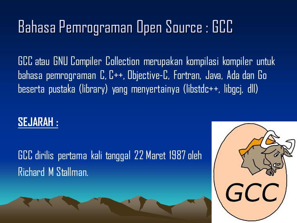 Bahasa Pemrograman Open Source : GCC GCC atau GNU Compiler Collection merupakan kompilasi kompiler untuk bahasa pemrograman C, C++, Objective-C, Fortran, Java, Ada dan Go beserta pustaka (library) yang menyertainya (libstdc++, libgcj, dll) SEJARAH : GCC dirilis pertama kali tanggal 22 Maret 1987 oleh Richard M Stallman.
