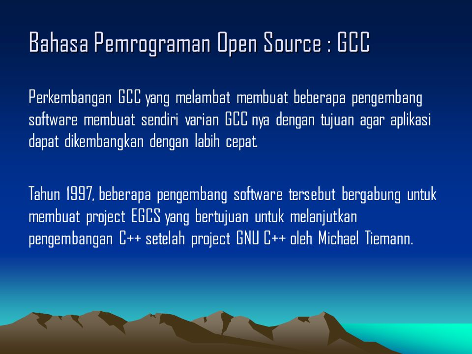 Bahasa Pemrograman Open Source : GCC Perkembangan GCC yang melambat membuat beberapa pengembang software membuat sendiri varian GCC nya dengan tujuan agar aplikasi dapat dikembangkan dengan labih cepat.