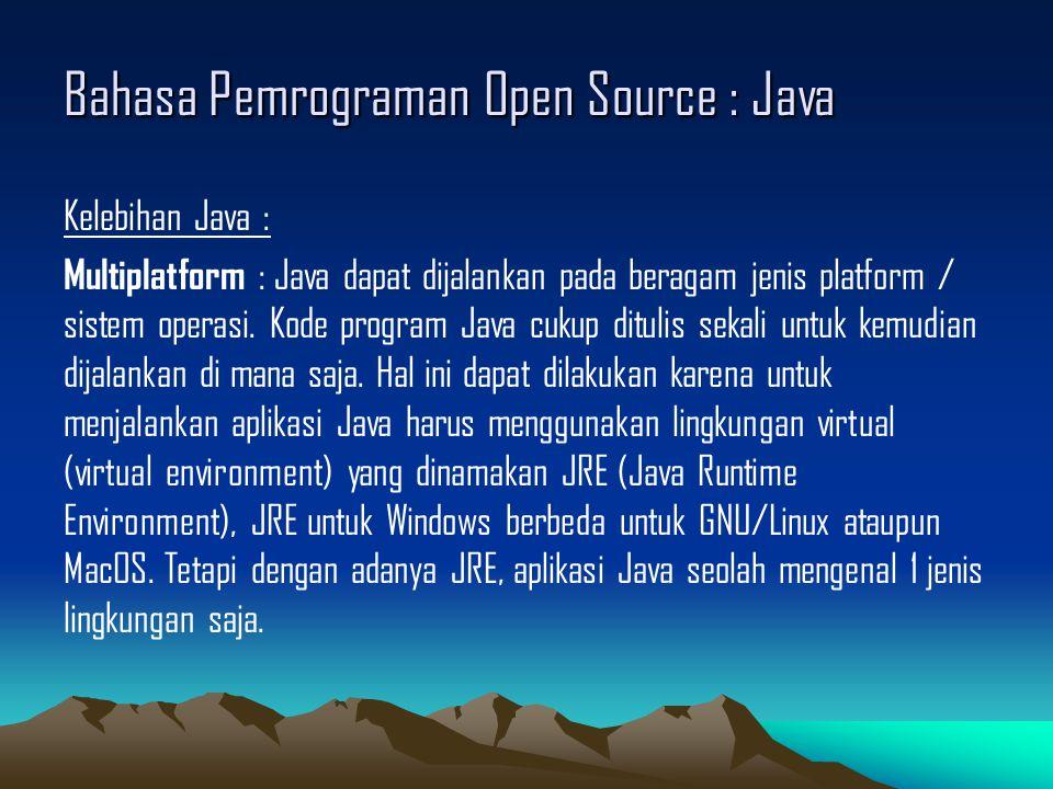 Bahasa Pemrograman Open Source : Java Kelebihan Java : Multiplatform : Java dapat dijalankan pada beragam jenis platform / sistem operasi.
