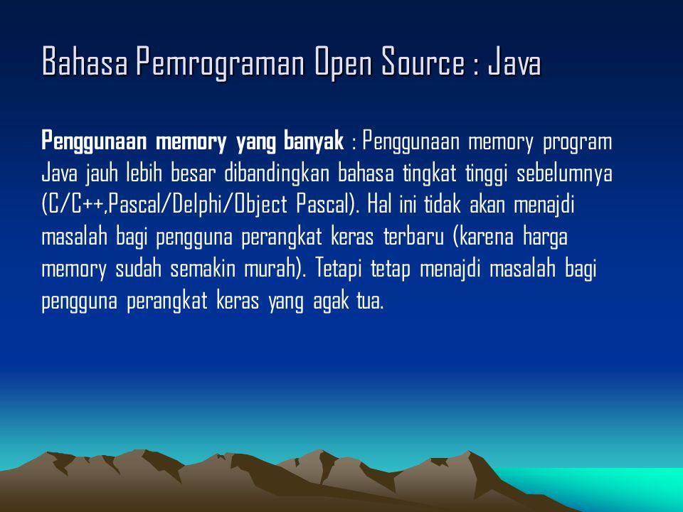 Bahasa Pemrograman Open Source : Java Penggunaan memory yang banyak : Penggunaan memory program Java jauh lebih besar dibandingkan bahasa tingkat tinggi sebelumnya (C/C++,Pascal/Delphi/Object Pascal).