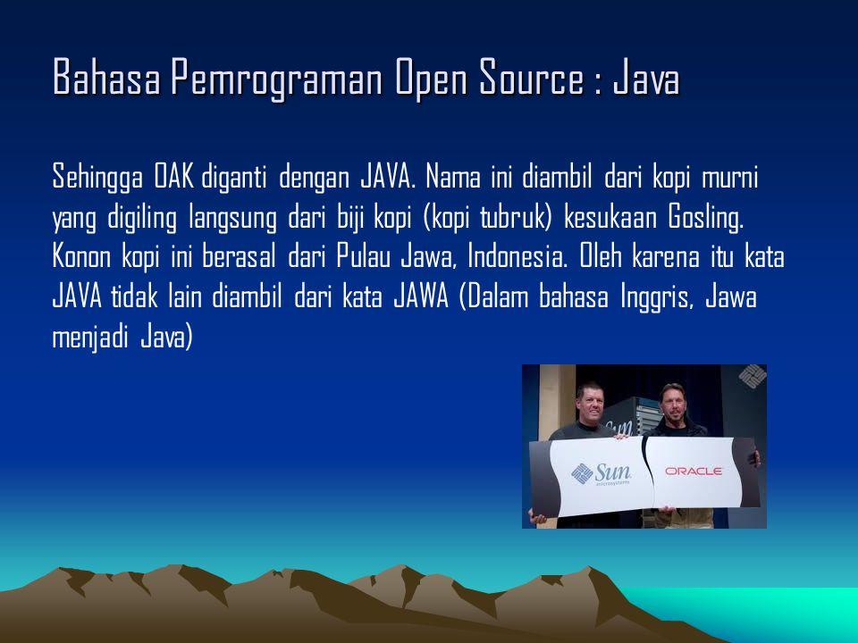 Bahasa Pemrograman Open Source : Java Sehingga OAK diganti dengan JAVA.