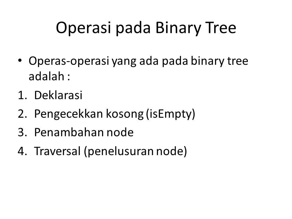 Operasi pada Binary Tree Operas-operasi yang ada pada binary tree adalah : 1.Deklarasi 2.Pengecekkan kosong (isEmpty) 3.Penambahan node 4.Traversal (penelusuran node)
