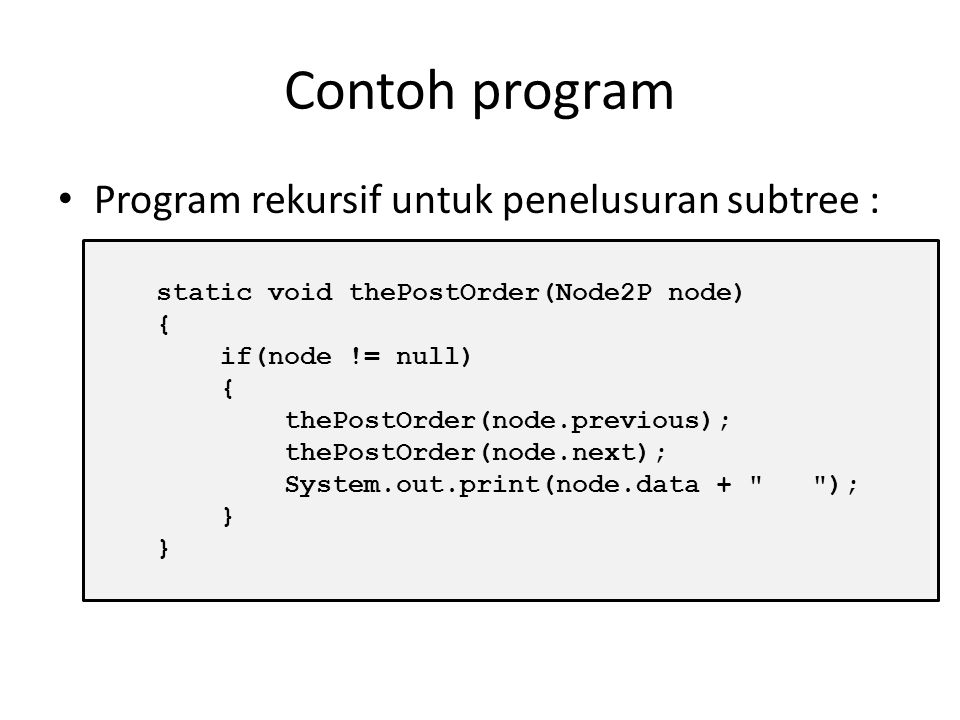 Contoh program Penelusuran node (postOrder) : static void postOrder() { if(!isEmpty()) thePostOrder(root); else System.out.println(