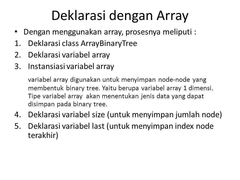 Deklarasi dengan Array Dengan menggunakan array, prosesnya meliputi : 1.Deklarasi class ArrayBinaryTree 2.Deklarasi variabel array 3.Instansiasi variabel array variabel array digunakan untuk menyimpan node-node yang membentuk binary tree.
