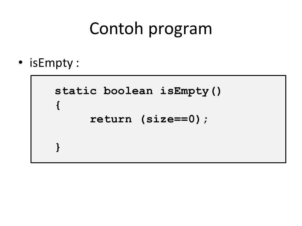 Contoh program isEmpty : static boolean isEmpty() { return (size==0); }