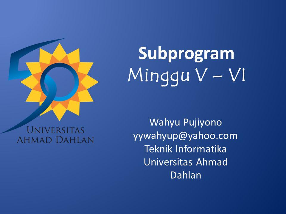 Subprogram Minggu V – VI Wahyu Pujiyono yywahyup@yahoo.com Teknik Informatika Universitas Ahmad Dahlan