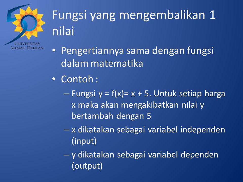 Fungsi yang mengembalikan 1 nilai Pengertiannya sama dengan fungsi dalam matematika Contoh : – Fungsi y = f(x)= x + 5. Untuk setiap harga x maka akan