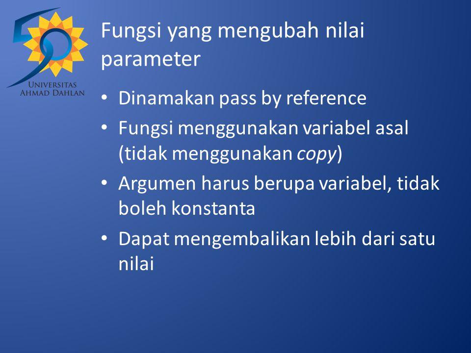 Fungsi yang mengubah nilai parameter Dinamakan pass by reference Fungsi menggunakan variabel asal (tidak menggunakan copy) Argumen harus berupa variab