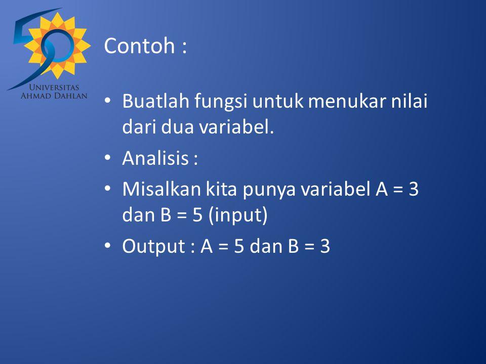 Contoh : Buatlah fungsi untuk menukar nilai dari dua variabel. Analisis : Misalkan kita punya variabel A = 3 dan B = 5 (input) Output : A = 5 dan B =