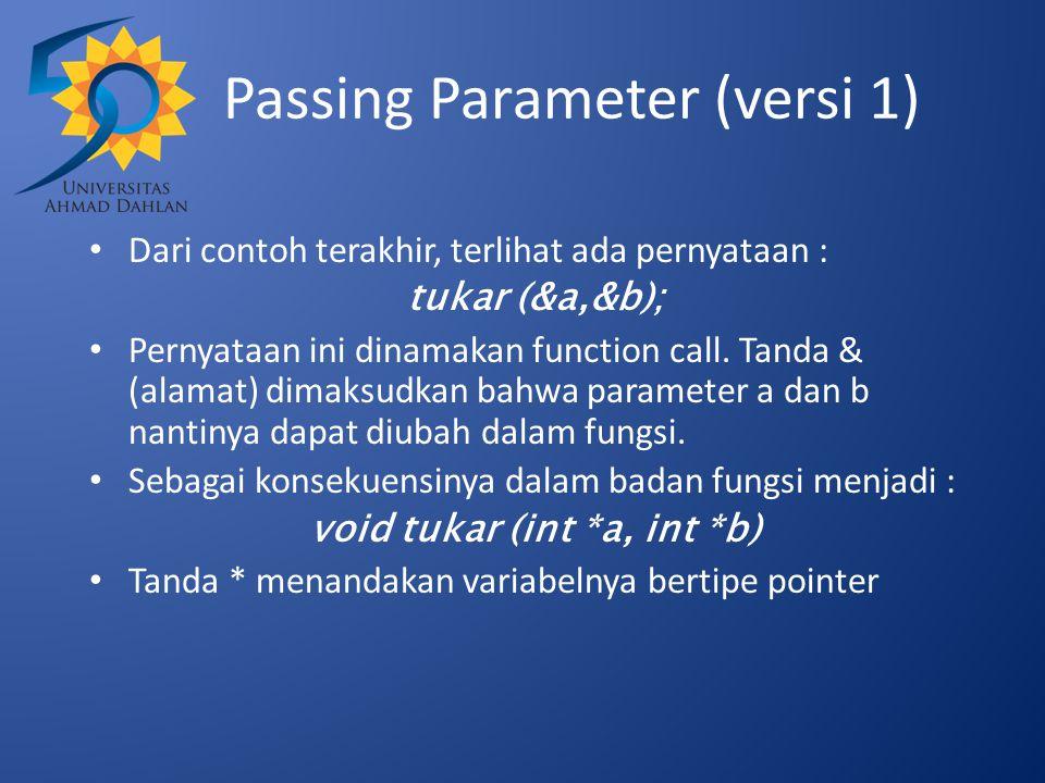 Passing Parameter (versi 1) Dari contoh terakhir, terlihat ada pernyataan : tukar (&a,&b); Pernyataan ini dinamakan function call. Tanda & (alamat) di