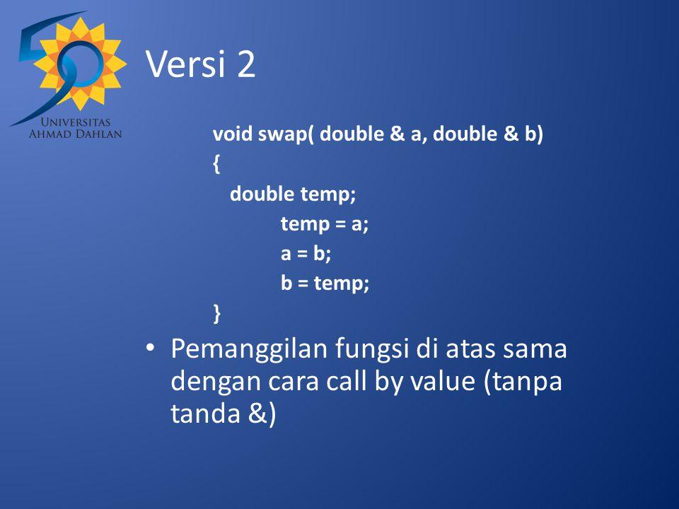 Versi 2 void swap( double & a, double & b) { double temp; temp = a; a = b; b = temp; } Pemanggilan fungsi di atas sama dengan cara call by value (tanpa tanda &)