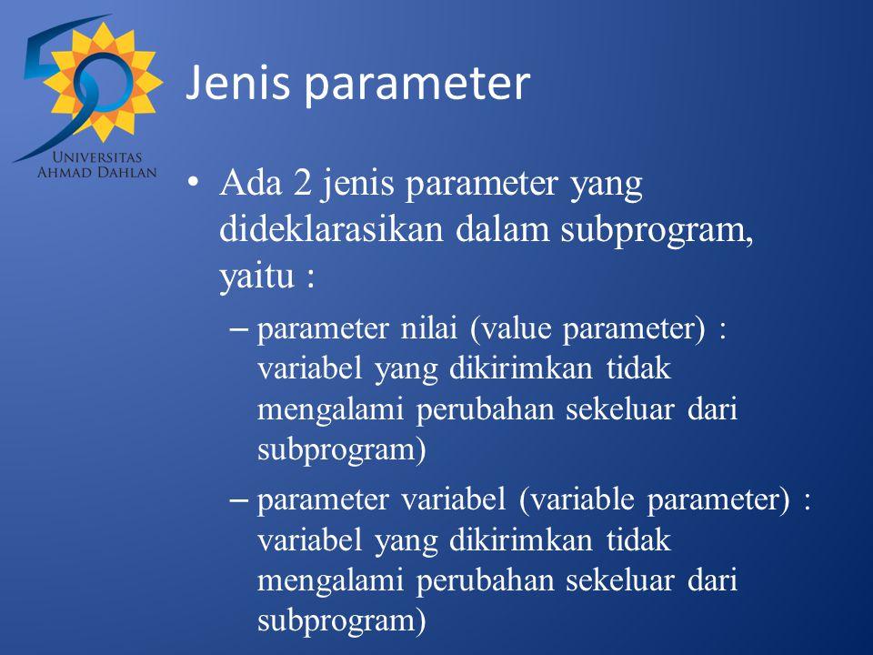 Jenis parameter Ada 2 jenis parameter yang dideklarasikan dalam subprogram, yaitu : – parameter nilai (value parameter) : variabel yang dikirimkan tid