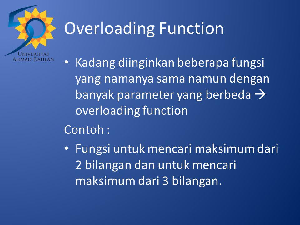 Overloading Function Kadang diinginkan beberapa fungsi yang namanya sama namun dengan banyak parameter yang berbeda  overloading function Contoh : Fungsi untuk mencari maksimum dari 2 bilangan dan untuk mencari maksimum dari 3 bilangan.
